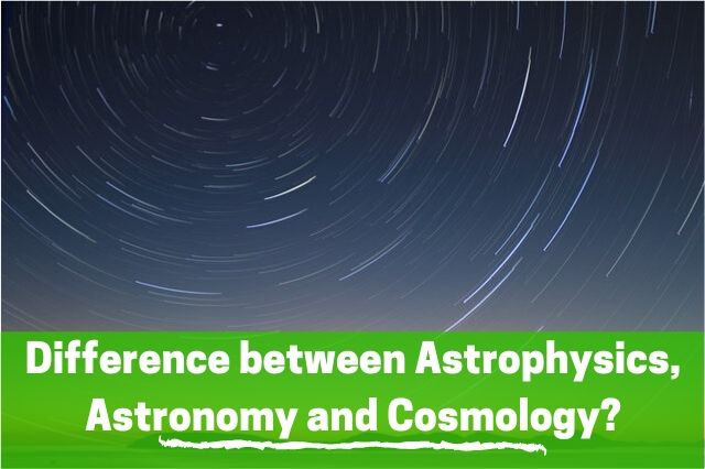 What is the difference between Astrophysics, Astronomy, and Cosmology?