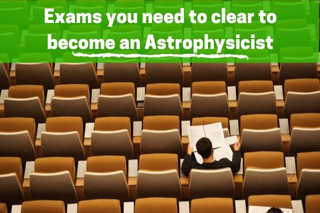 What are the various exams you need to clear for becoming an astrophysicist?